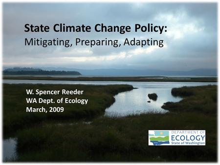 State Climate Change Policy: Mitigating, Preparing, Adapting W. Spencer Reeder WA Dept. of Ecology March, 2009.