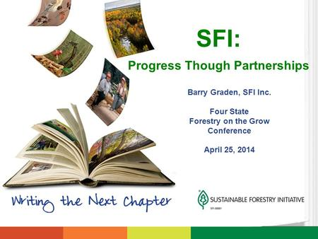 Barry Graden, SFI Inc. Four State Forestry on the Grow Conference April 25, 2014 SFI: Progress Though Partnerships.