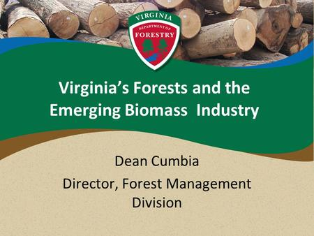 Virginia's Forests and the Emerging Biomass Industry Dean Cumbia Director, Forest Management Division.