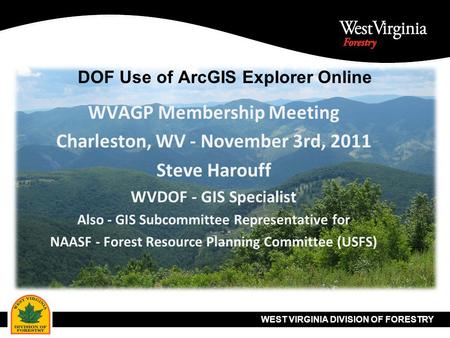 WEST VIRGINIA DIVISION OF FORESTRY DOF Use of ArcGIS Explorer Online WVAGP Membership Meeting Charleston, WV - November 3rd, 2011 Steve Harouff WVDOF -