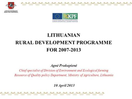 LITHUANIAN RURAL DEVELOPMENT PROGRAMME FOR 2007-2013 Agnė Prakapienė Chief specialist of Division of Environment and Ecological farming Resource of Quality.