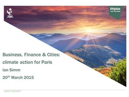 Business, Finance & Cities: climate action for Paris Ian Simm 20 th March 2015 CLEAR INVESTMENT.