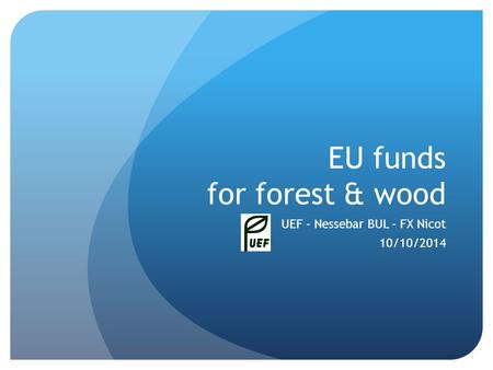 EU funds for forest & wood UEF – Nessebar BUL – FX Nicot 10/10/2014.