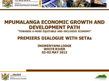 "MPUMALANGA ECONOMIC GROWTH AND DEVELOPMENT PATH ""TOWARDS A MORE EQUITABLE AND INCLUSIVE ECONOMY"" PREMIERS DIALOGUE WITH SETAs INGWENYAMA LODGE WHITE."