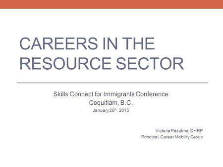 CAREERS IN THE RESOURCE SECTOR Skills Connect for Immigrants Conference Coquitlam, B.C. January 26 th, 2015 Victoria Pazukha, CHRP Principal, Career Mobility.