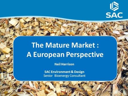 The Mature Market : A European Perspective Neil Harrison SAC Environment & Design Senior Bioenergy Consultant.