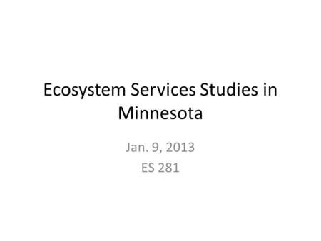 Ecosystem Services Studies in Minnesota Jan. 9, 2013 ES 281.