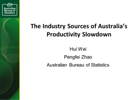 The Industry Sources of Australia's Productivity Slowdown Hui Wei Pengfei Zhao Australian Bureau of Statistics.