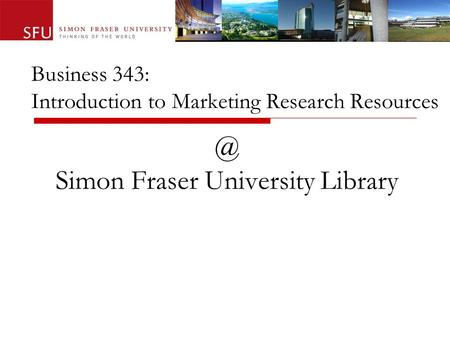 Business 343: Introduction to Marketing Research Simon Fraser University Library.