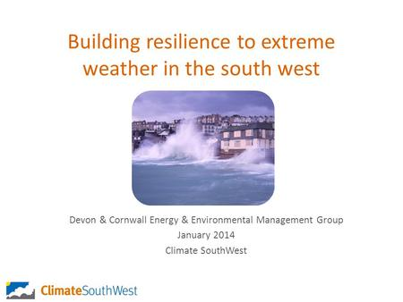 Building resilience to extreme weather in the south west Devon & Cornwall Energy & Environmental Management Group January 2014 Climate SouthWest.