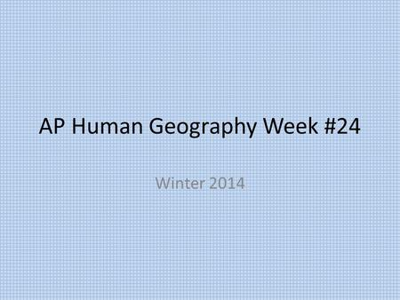 AP Human Geography Week #24 Winter 2014. AP Human Geography 2/23/15  NO SCHOOL: Snow Day#6.