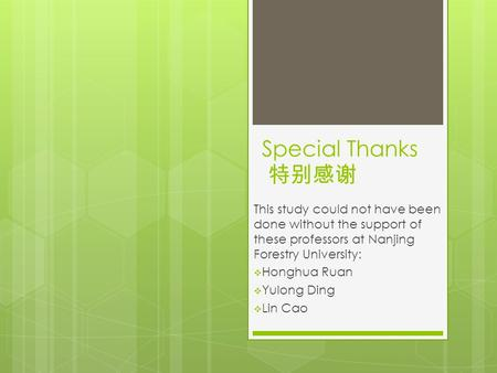 Special Thanks 特别感谢 This study could not have been done without the support of these professors at Nanjing Forestry University:  Honghua Ruan  Yulong.
