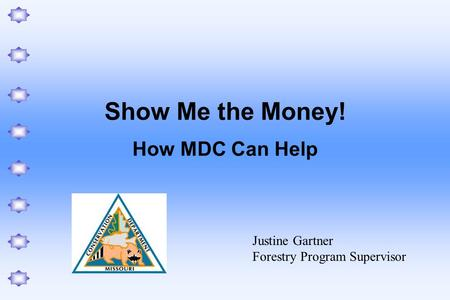 Show Me the Money! How MDC Can Help Justine Gartner Forestry Program Supervisor.