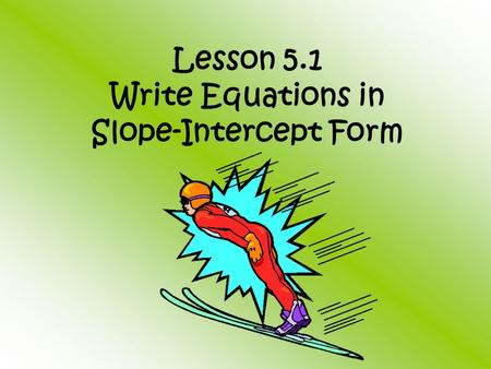 Lesson 5.1 Write Equations in Slope-Intercept Form.