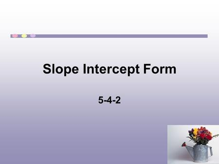 Slope Intercept Form 5-4-2. Y intercept The y-intercept is the point where a line crosses the y axis. At this point the value of x is 0. To find the y-intercept,
