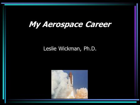 My Aerospace Career Leslie Wickman, Ph.D.. Overview Various human engineering and aerospace projects for ergonomic design, operations, flight crew systems,