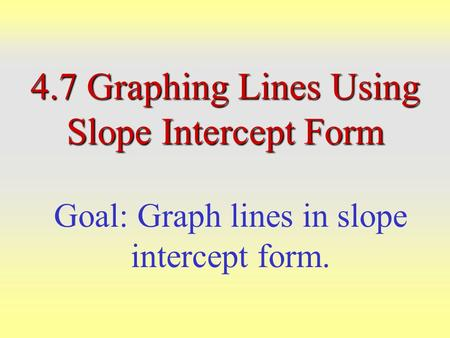 4.7 Graphing Lines Using Slope Intercept Form Goal: Graph lines in slope intercept form.