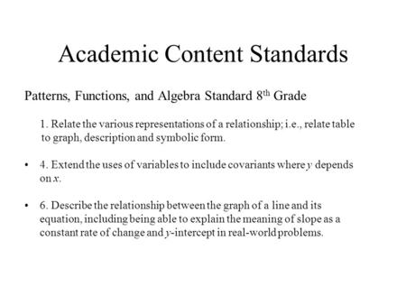 Academic Content Standards Patterns, Functions, and Algebra Standard 8 th Grade 1. Relate the various representations of a relationship; i.e., relate.