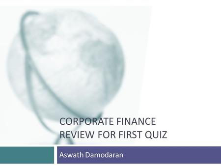 CORPORATE FINANCE REVIEW FOR FIRST QUIZ Aswath Damodaran.