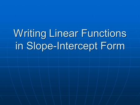 Writing Linear Functions in Slope-Intercept Form.