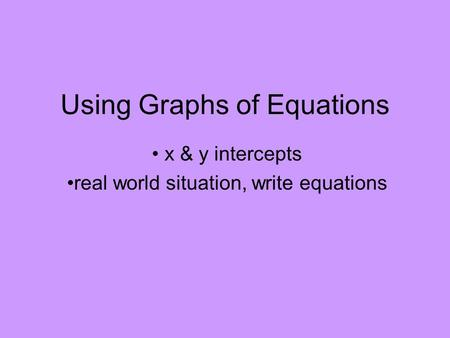 Using Graphs of Equations x & y intercepts real world situation, write equations.