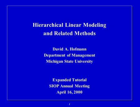 1 Hierarchical Linear Modeling and Related Methods David A. Hofmann Department of Management Michigan State University Expanded Tutorial SIOP Annual Meeting.