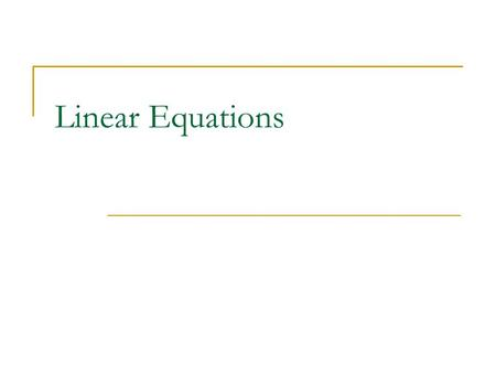 Linear Equations. What makes a linear equation LINEAR? An equation in one or more variables, each with an exponent of ONLY 1, where these variables are.