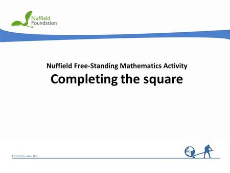 © Nuffield Foundation 2011 Nuffield Free-Standing Mathematics Activity Completing the square.
