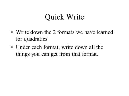 Quick Write Write down the 2 formats we have learned for quadratics Under each format, write down all the things you can get from that format.