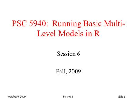 October 6, 2009 Session 6Slide 1 PSC 5940: Running Basic Multi- Level Models in R Session 6 Fall, 2009.