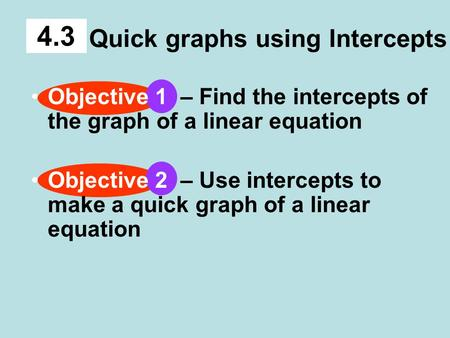 Quick graphs using Intercepts 4.3 Objective 1 – Find the intercepts of the graph of a linear equation Objective 2 – Use intercepts to make a quick graph.