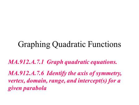 Graphing Quadratic Functions MA.912.A.7.1 Graph quadratic equations. MA.912.A.7.6 Identify the axis of symmetry, vertex, domain, range, and intercept(s)