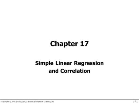 Copyright © 2005 Brooks/Cole, a division of Thomson Learning, Inc. 17.1 Chapter 17 Simple Linear Regression and Correlation.