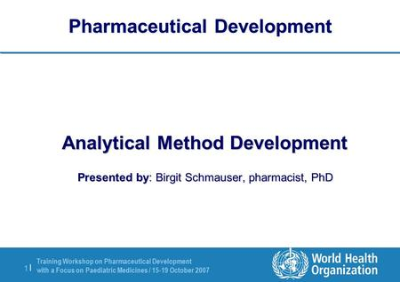 Training Workshop on Pharmaceutical Development with a Focus on Paediatric Medicines / 15-19 October 2007 1 |1 | Pharmaceutical Development Analytical.