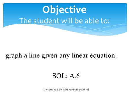 Objective The student will be able to: graph a line given any linear equation. SOL: A.6 Designed by Skip Tyler, Varina High School.