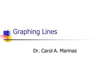 Graphing Lines Dr. Carol A. Marinas. Graphing Lines Plotting Points on a Coordinate System Graphing a line using points Graphing a line using intercepts.