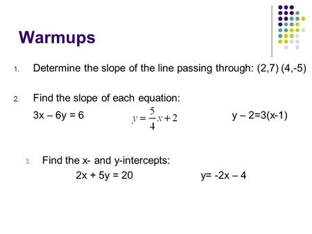Warmups Determine the slope of the line passing through: (2,7) (4,-5)
