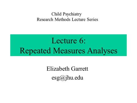 Lecture 6: Repeated Measures Analyses Elizabeth Garrett Child Psychiatry Research Methods Lecture Series.