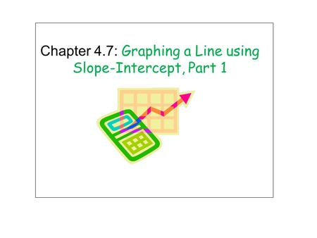 Chapter 4.7: Graphing a Line using Slope-Intercept, Part 1.