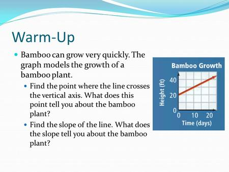 Warm-Up Bamboo can grow very quickly. The graph models the growth of a bamboo plant. Find the point where the line crosses the vertical axis. What does.