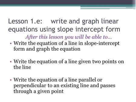 Lesson 1.e: write and graph linear equations using slope intercept form After this lesson you will be able to… Write the equation of a line in slope-intercept.