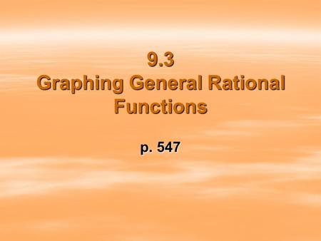 9.3 Graphing General Rational Functions p. 547. Steps to graphing rational functions 1. 1.Find the y-intercept. 2. 2.Find the x-intercepts. 3. 3.Find.