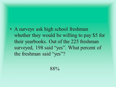 "A surveys ask high school freshman whether they would be willing to pay $5 for their yearbooks. Out of the 225 freshman surveyed, 198 said ""yes"". What."