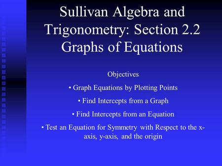 Sullivan Algebra and Trigonometry: Section 2.2 Graphs of Equations Objectives Graph Equations by Plotting Points Find Intercepts from a Graph Find Intercepts.