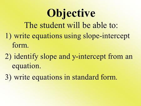 Objective The student will be able to: 1) write equations using slope-intercept form. 2) identify slope and y-intercept from an equation. 3) write equations.