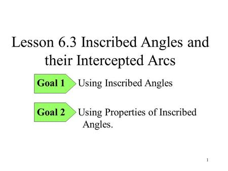 1 Lesson 6.3 Inscribed Angles and their Intercepted Arcs Goal 1 Using Inscribed Angles Goal 2 Using Properties of Inscribed Angles.