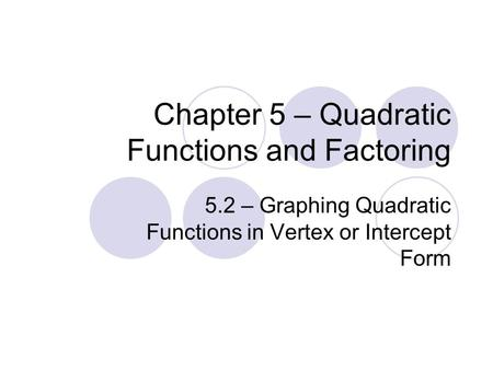 Chapter 5 – Quadratic Functions and Factoring 5.2 – Graphing Quadratic Functions in Vertex or Intercept Form.