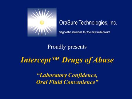 "Proudly presents Intercept  Drugs of Abuse ""Laboratory Confidence, Oral Fluid Convenience"" OraSure Technologies, Inc. diagnostic solutions for the new."