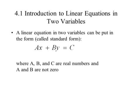 4.1 Introduction to Linear Equations in Two Variables A linear equation in two variables can be put in the form (called standard form): where A, B, and.