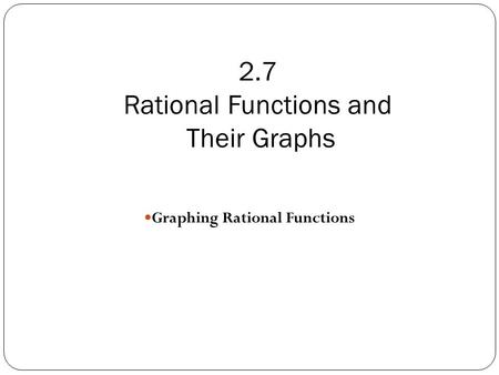 2.7 Rational Functions and Their Graphs Graphing Rational Functions.